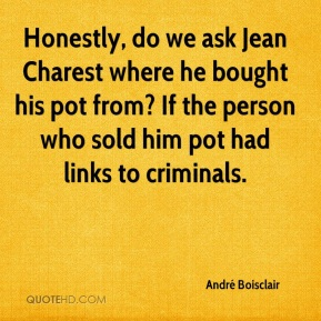 Honestly, do we ask Jean Charest where he bought his pot from? If the person who sold him pot had links to criminals.