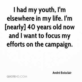 I had my youth, I'm elsewhere in my life. I'm [nearly] 40 years old now and I want to focus my efforts on the campaign.