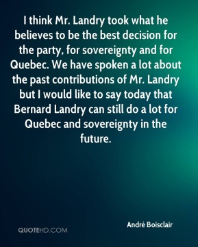 I think Mr. Landry took what he believes to be the best decision for the party, for sovereignty and for Quebec. We have spoken a lot about the past contributions of Mr. Landry but I would like to say today that Bernard Landry can still do a lot for Quebec and sovereignty in the future.