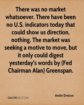 Andre Dreicon - There was no market whatsoever. There have been no U.S. indicators today that could show us direction, nothing. The market was seeking a motive to move, but it only could digest yesterday's words by (Fed Chairman Alan) Greenspan.