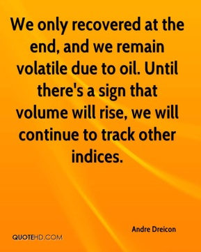 Andre Dreicon - We only recovered at the end, and we remain volatile due to oil. Until there's a sign that volume will rise, we will continue to track other indices.