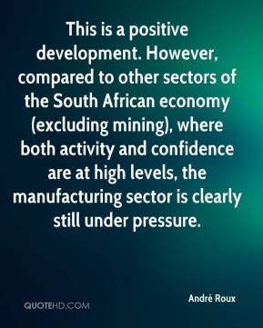 André Roux - This is a positive development. However, compared to other sectors of the South African economy (excluding mining), where both activity and confidence are at high levels, the manufacturing sector is clearly still under pressure.