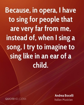 Andrea Bocelli - Because, in opera, I have to sing for people that are very far from me, instead of, when I sing a song, I try to imagine to sing like in an ear of a child.
