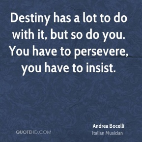Andrea Bocelli - Destiny has a lot to do with it, but so do you. You have to persevere, you have to insist.