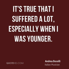 It's true that I suffered a lot, especially when I was younger.