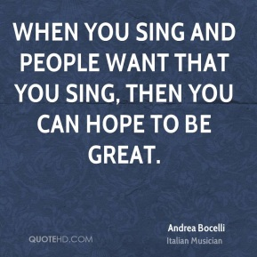 When you sing and people want that you sing, then you can hope to be great.