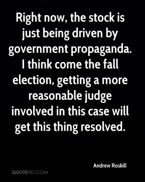 Andrew Roskill - Right now, the stock is just being driven by government propaganda. I think come the fall election, getting a more reasonable judge involved in this case will get this thing resolved.