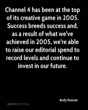 Channel 4 has been at the top of its creative game in 2005. Success breeds success and, as a result of what we've achieved in 2005, we're able to raise our editorial spend to record levels and continue to invest in our future.