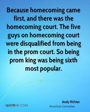 Because homecoming came first, and there was the homecoming court. The five guys on homecoming court were disqualified from being in the prom court. So being prom king was being sixth most popular.