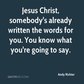 Jesus Christ, somebody's already written the words for you. You know what you're going to say.