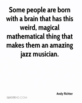 Andy Richter - Some people are born with a brain that has this weird, magical mathematical thing that makes them an amazing jazz musician.