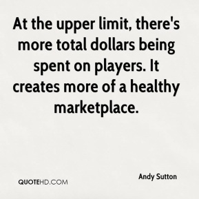 Andy Sutton - At the upper limit, there's more total dollars being spent on players. It creates more of a healthy marketplace.