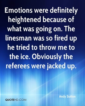Andy Sutton - Emotions were definitely heightened because of what was going on. The linesman was so fired up he tried to throw me to the ice. Obviously the referees were jacked up.