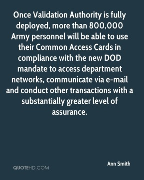 Ann Smith - Once Validation Authority is fully deployed, more than 800,000 Army personnel will be able to use their Common Access Cards in compliance with the new DOD mandate to access department networks, communicate via e-mail and conduct other transactions with a substantially greater level of assurance.