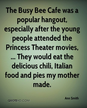 The Busy Bee Cafe was a popular hangout, especially after the young people attended the Princess Theater movies, ... They would eat the delicious chili, Italian food and pies my mother made.