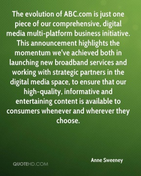 The evolution of ABC.com is just one piece of our comprehensive, digital media multi-platform business initiative. This announcement highlights the momentum we've achieved both in launching new broadband services and working with strategic partners in the digital media space, to ensure that our high-quality, informative and entertaining content is available to consumers whenever and wherever they choose.