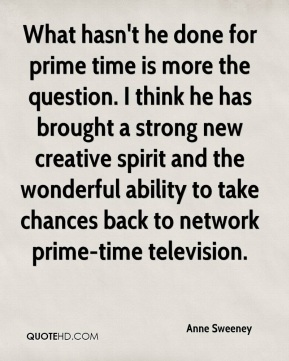 What hasn't he done for prime time is more the question. I think he has brought a strong new creative spirit and the wonderful ability to take chances back to network prime-time television.