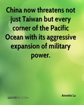 Annette Lu - China now threatens not just Taiwan but every corner of the Pacific Ocean with its aggressive expansion of military power.
