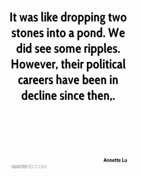 Annette Lu - It was like dropping two stones into a pond. We did see some ripples. However, their political careers have been in decline since then.