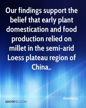 Annette Lu - Our findings support the belief that early plant domestication and food production relied on millet in the semi-arid Loess plateau region of China.