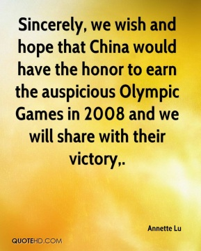 Annette Lu - Sincerely, we wish and hope that China would have the honor to earn the auspicious Olympic Games in 2008 and we will share with their victory.