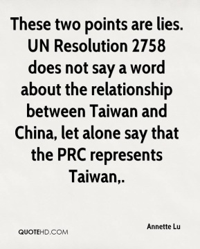 Annette Lu - These two points are lies. UN Resolution 2758 does not say a word about the relationship between Taiwan and China, let alone say that the PRC represents Taiwan.