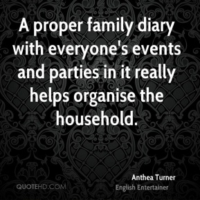 Anthea Turner - A proper family diary with everyone's events and parties in it really helps organise the household.