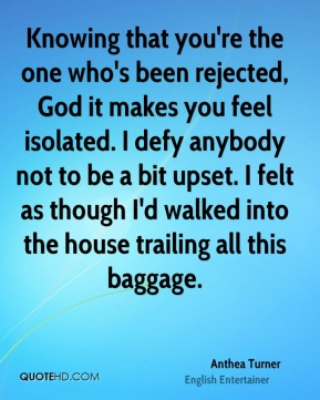 Anthea Turner - Knowing that you're the one who's been rejected, God it makes you feel isolated. I defy anybody not to be a bit upset. I felt as though I'd walked into the house trailing all this baggage.