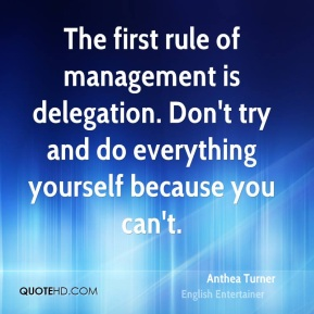 Anthea Turner - The first rule of management is delegation. Don't try and do everything yourself because you can't.