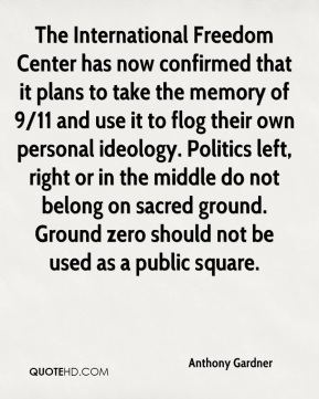 The International Freedom Center has now confirmed that it plans to take the memory of 9/11 and use it to flog their own personal ideology. Politics left, right or in the middle do not belong on sacred ground. Ground zero should not be used as a public square.