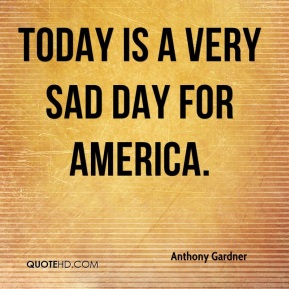 Anthony Gardner - Today is a very sad day for America.