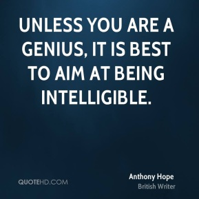 Anthony Hope - Unless you are a genius, it is best to aim at being intelligible.