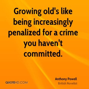 Growing old's like being increasingly penalized for a crime you haven't committed.