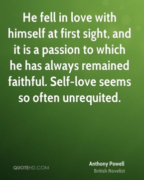 Anthony Powell - He fell in love with himself at first sight, and it is a passion to which he has always remained faithful. Self-love seems so often unrequited.