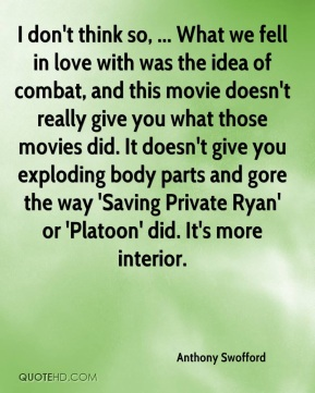 Anthony Swofford - I don't think so, ... What we fell in love with was the idea of combat, and this movie doesn't really give you what those movies did. It doesn't give you exploding body parts and gore the way 'Saving Private Ryan' or 'Platoon' did. It's more interior.