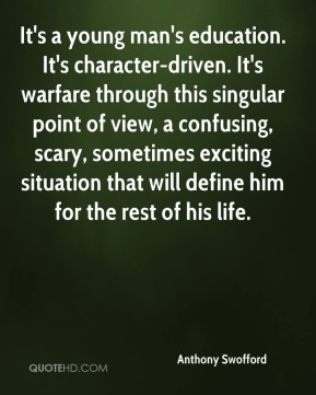 Anthony Swofford - It's a young man's education. It's character-driven. It's warfare through this singular point of view, a confusing, scary, sometimes exciting situation that will define him for the rest of his life.