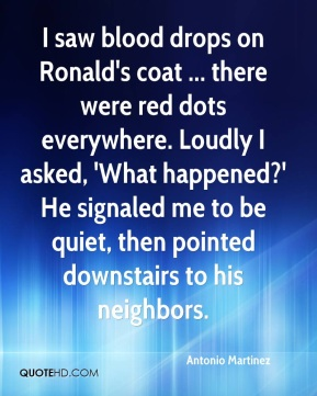 Antonio Martinez - I saw blood drops on Ronald's coat ... there were red dots everywhere. Loudly I asked, 'What happened?' He signaled me to be quiet, then pointed downstairs to his neighbors.