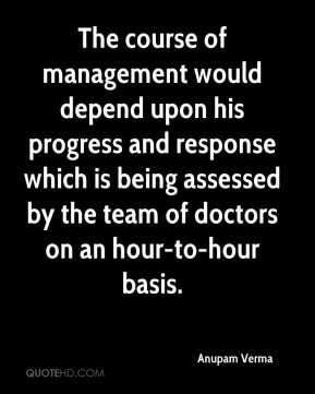 Anupam Verma - The course of management would depend upon his progress and response which is being assessed by the team of doctors on an hour-to-hour basis.