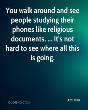Art Howe - You walk around and see people studying their phones like religious documents, ... It's not hard to see where all this is going.