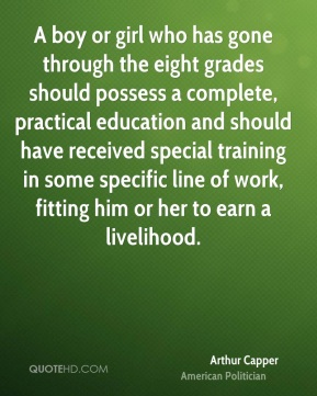 Arthur Capper - A boy or girl who has gone through the eight grades should possess a complete, practical education and should have received special training in some specific line of work, fitting him or her to earn a livelihood.
