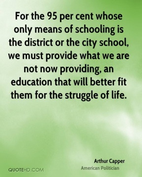 Arthur Capper - For the 95 per cent whose only means of schooling is the district or the city school, we must provide what we are not now providing, an education that will better fit them for the struggle of life.