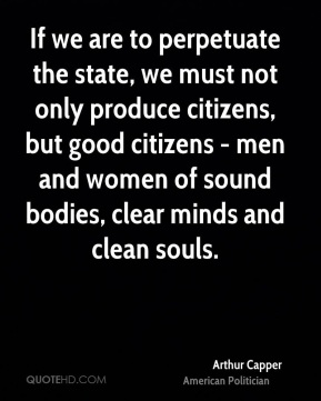 Arthur Capper - If we are to perpetuate the state, we must not only produce citizens, but good citizens - men and women of sound bodies, clear minds and clean souls.