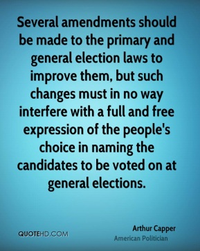 Arthur Capper - Several amendments should be made to the primary and general election laws to improve them, but such changes must in no way interfere with a full and free expression of the people's choice in naming the candidates to be voted on at general elections.