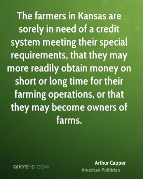 Arthur Capper - The farmers in Kansas are sorely in need of a credit system meeting their special requirements, that they may more readily obtain money on short or long time for their farming operations, or that they may become owners of farms.