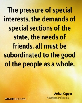 Arthur Capper - The pressure of special interests, the demands of special sections of the state, the needs of friends, all must be subordinated to the good of the people as a whole.