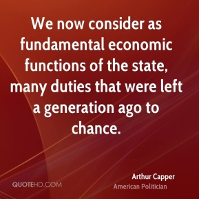 Arthur Capper - We now consider as fundamental economic functions of the state, many duties that were left a generation ago to chance.