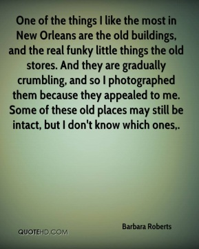 Barbara Roberts - One of the things I like the most in New Orleans are the old buildings, and the real funky little things the old stores. And they are gradually crumbling, and so I photographed them because they appealed to me. Some of these old places may still be intact, but I don't know which ones.