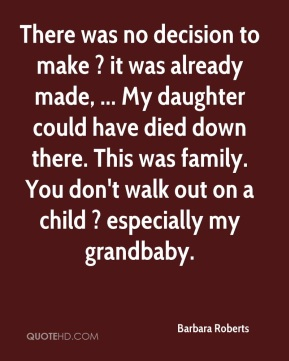 Barbara Roberts - There was no decision to make ? it was already made, ... My daughter could have died down there. This was family. You don't walk out on a child ? especially my grandbaby.