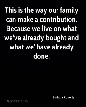 This is the way our family can make a contribution. Because we live on what we've already bought and what we' have already done.