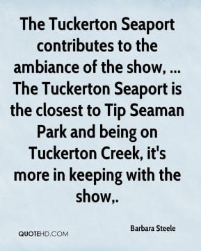 Barbara Steele - The Tuckerton Seaport contributes to the ambiance of the show, ... The Tuckerton Seaport is the closest to Tip Seaman Park and being on Tuckerton Creek, it's more in keeping with the show.